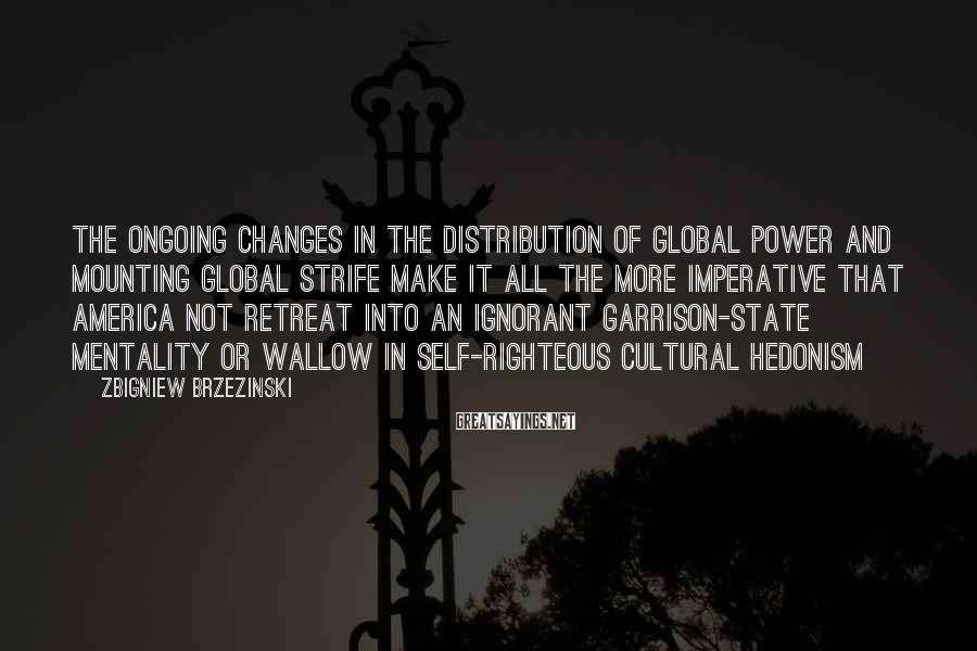 Zbigniew Brzezinski Sayings: The ongoing changes in the distribution of global power and mounting global strife make it