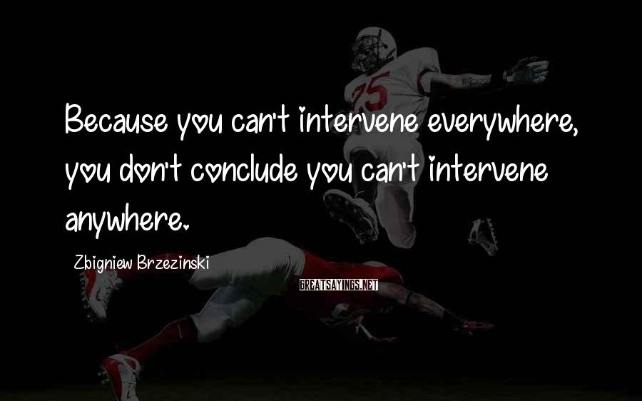 Zbigniew Brzezinski Sayings: Because you can't intervene everywhere, you don't conclude you can't intervene anywhere.