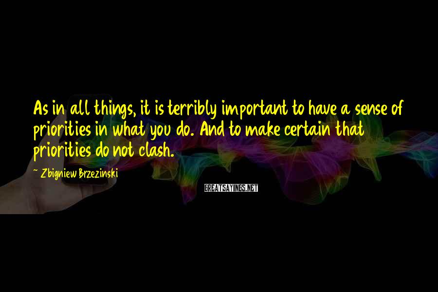 Zbigniew Brzezinski Sayings: As in all things, it is terribly important to have a sense of priorities in