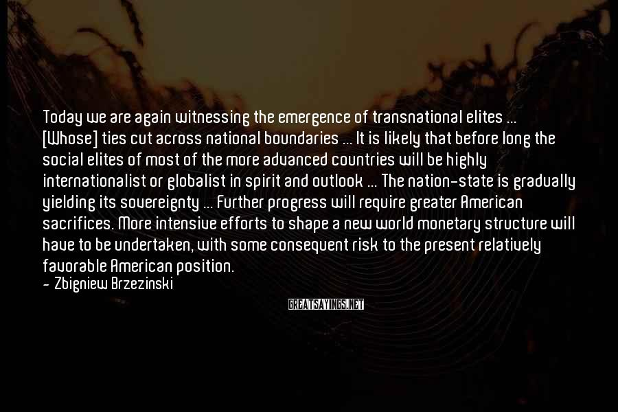 Zbigniew Brzezinski Sayings: Today we are again witnessing the emergence of transnational elites ... [Whose] ties cut across