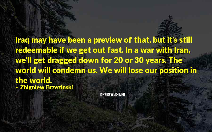 Zbigniew Brzezinski Sayings: Iraq may have been a preview of that, but it's still redeemable if we get