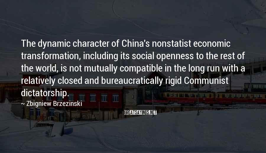 Zbigniew Brzezinski Sayings: The dynamic character of China's nonstatist economic transformation, including its social openness to the rest