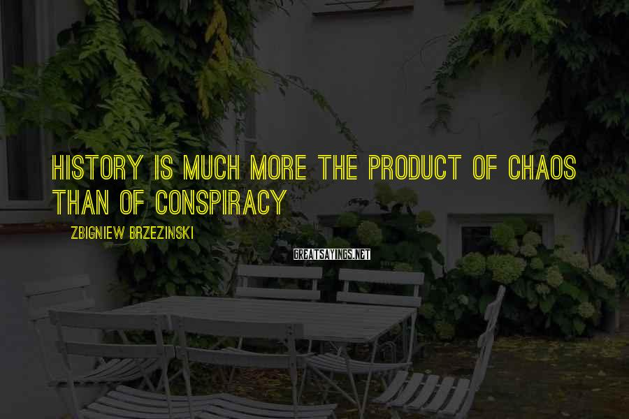 Zbigniew Brzezinski Sayings: History is much more the product of chaos than of conspiracy