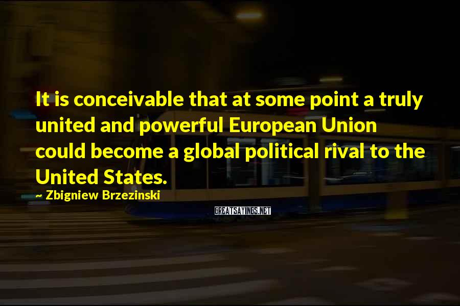 Zbigniew Brzezinski Sayings: It is conceivable that at some point a truly united and powerful European Union could