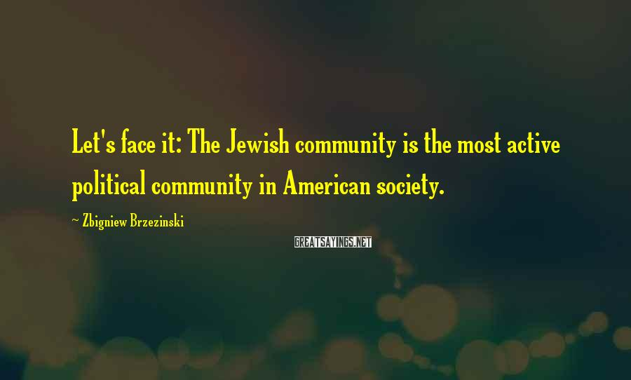 Zbigniew Brzezinski Sayings: Let's face it: The Jewish community is the most active political community in American society.