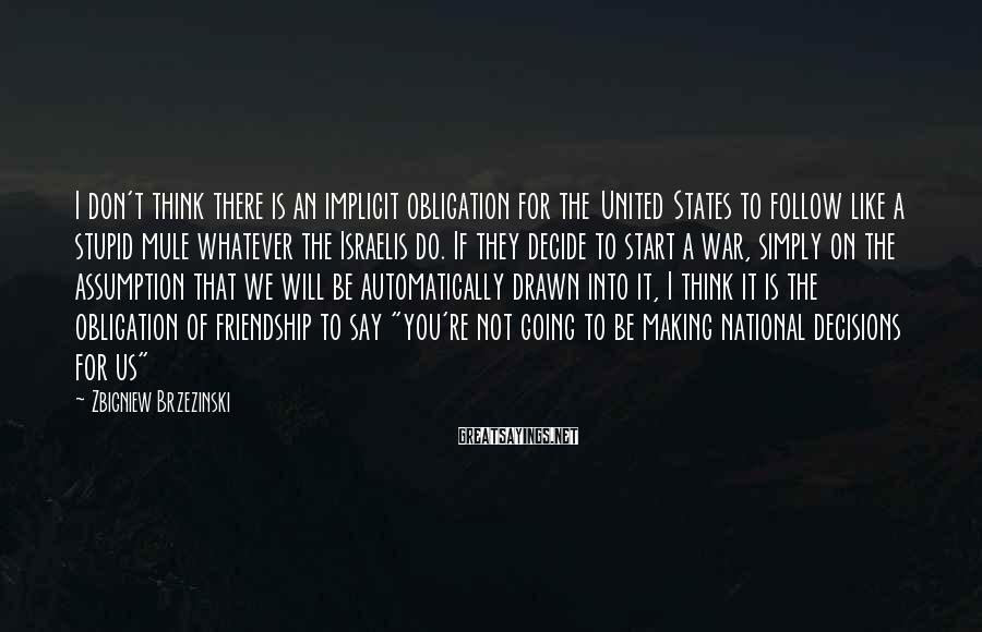 Zbigniew Brzezinski Sayings: I don't think there is an implicit obligation for the United States to follow like