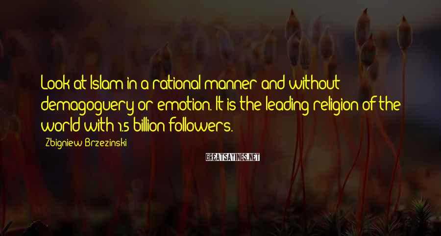 Zbigniew Brzezinski Sayings: Look at Islam in a rational manner and without demagoguery or emotion. It is the