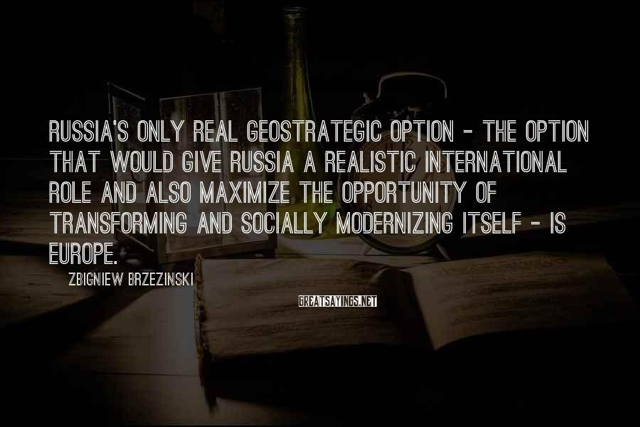 Zbigniew Brzezinski Sayings: Russia's only real geostrategic option - the option that would give Russia a realistic international