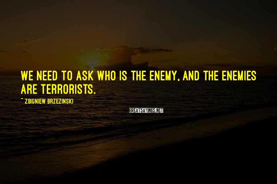 Zbigniew Brzezinski Sayings: We need to ask who is the enemy, and the enemies are terrorists.