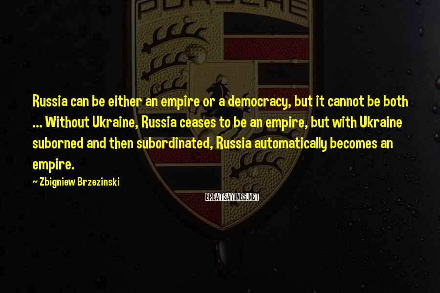 Zbigniew Brzezinski Sayings: Russia can be either an empire or a democracy, but it cannot be both ...