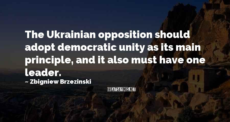 Zbigniew Brzezinski Sayings: The Ukrainian opposition should adopt democratic unity as its main principle, and it also must