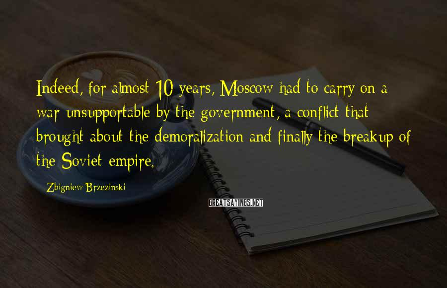 Zbigniew Brzezinski Sayings: Indeed, for almost 10 years, Moscow had to carry on a war unsupportable by the