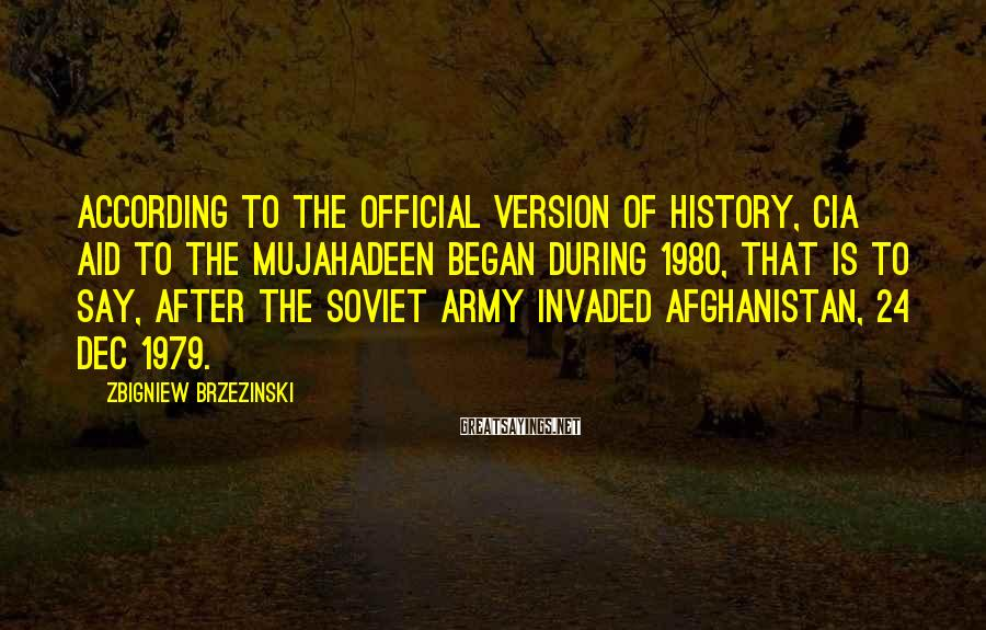Zbigniew Brzezinski Sayings: According to the official version of history, CIA aid to the Mujahadeen began during 1980,