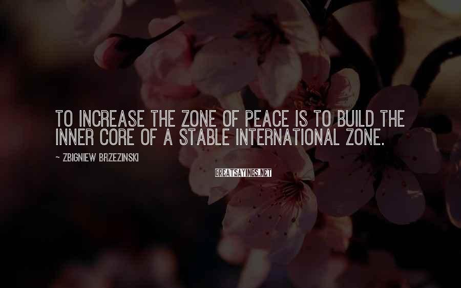 Zbigniew Brzezinski Sayings: To increase the zone of peace is to build the inner core of a stable