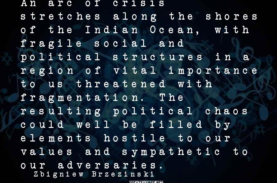 Zbigniew Brzezinski Sayings: An arc of crisis stretches along the shores of the Indian Ocean, with fragile social