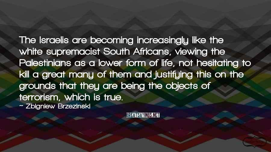 Zbigniew Brzezinski Sayings: The Israelis are becoming increasingly like the white supremacist South Africans, viewing the Palestinians as