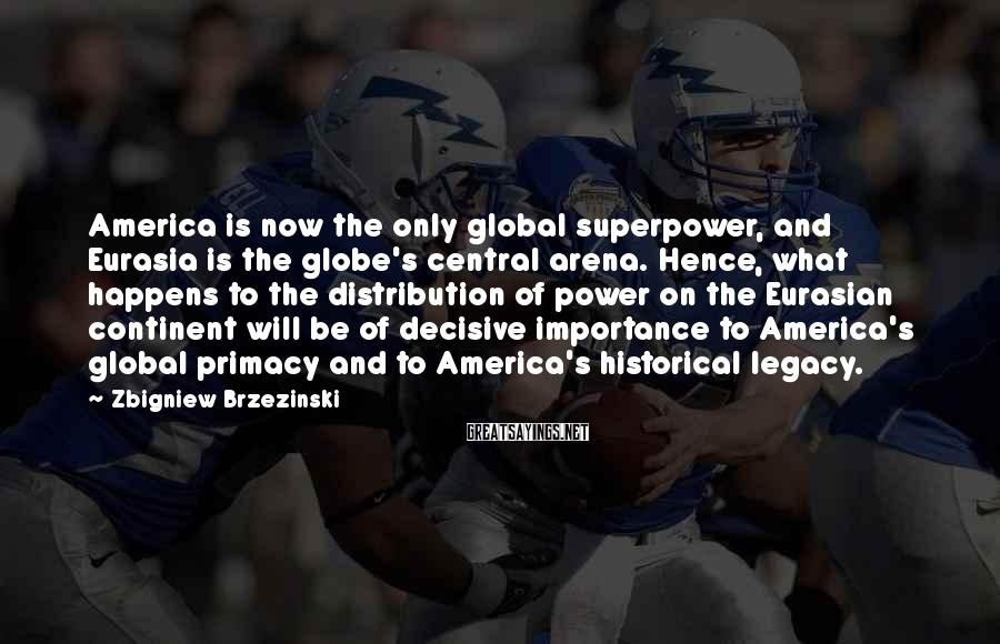 Zbigniew Brzezinski Sayings: America is now the only global superpower, and Eurasia is the globe's central arena. Hence,
