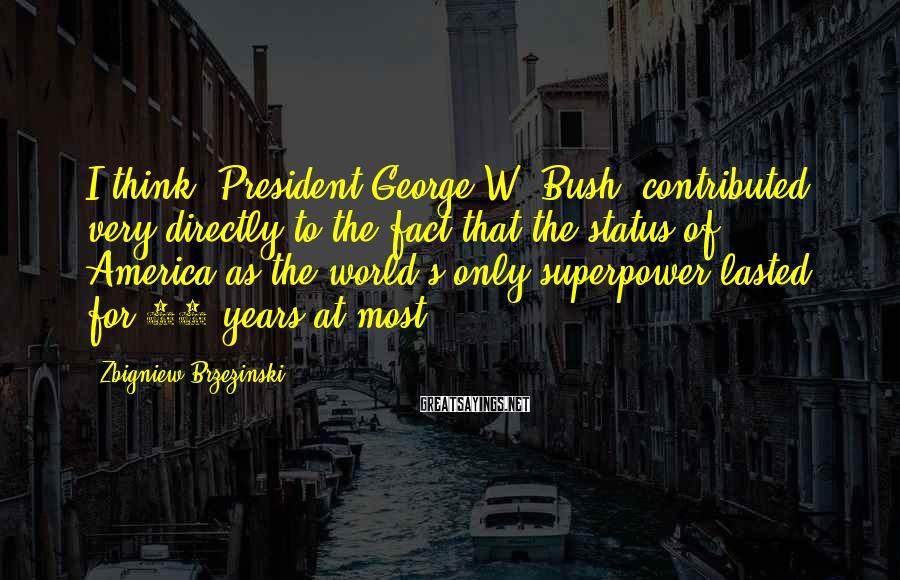 Zbigniew Brzezinski Sayings: I think [President George W. Bush] contributed very directly to the fact that the status