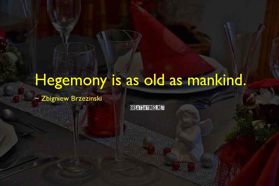 Zbigniew Brzezinski Sayings: Hegemony is as old as mankind.
