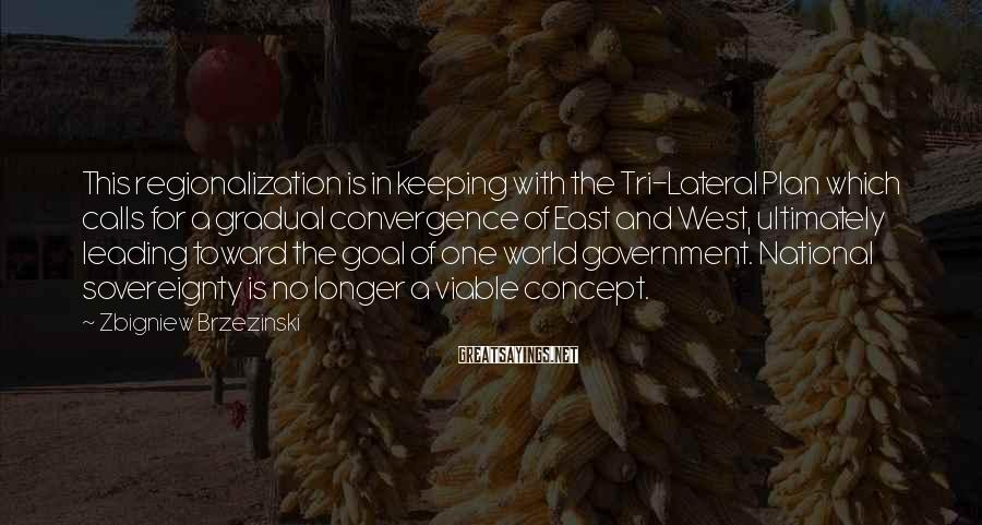 Zbigniew Brzezinski Sayings: This regionalization is in keeping with the Tri-Lateral Plan which calls for a gradual convergence