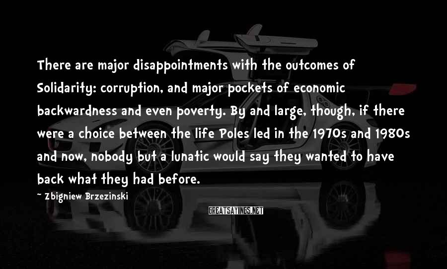 Zbigniew Brzezinski Sayings: There are major disappointments with the outcomes of Solidarity: corruption, and major pockets of economic