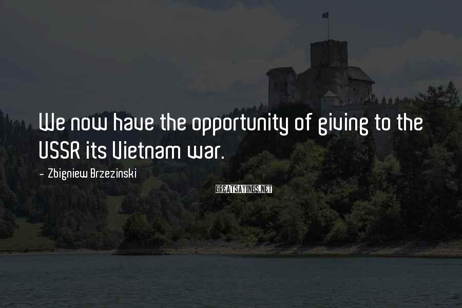 Zbigniew Brzezinski Sayings: We now have the opportunity of giving to the USSR its Vietnam war.