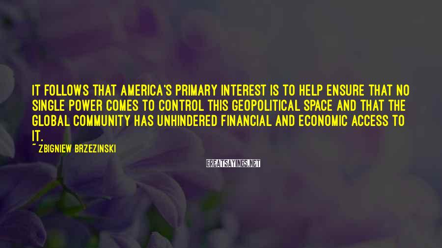 Zbigniew Brzezinski Sayings: It follows that America's primary interest is to help ensure that no single power comes
