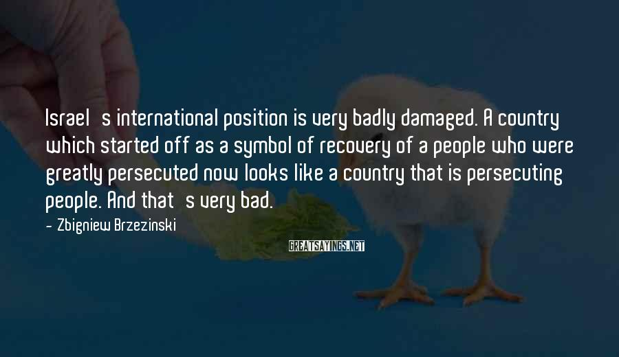 Zbigniew Brzezinski Sayings: Israel's international position is very badly damaged. A country which started off as a symbol