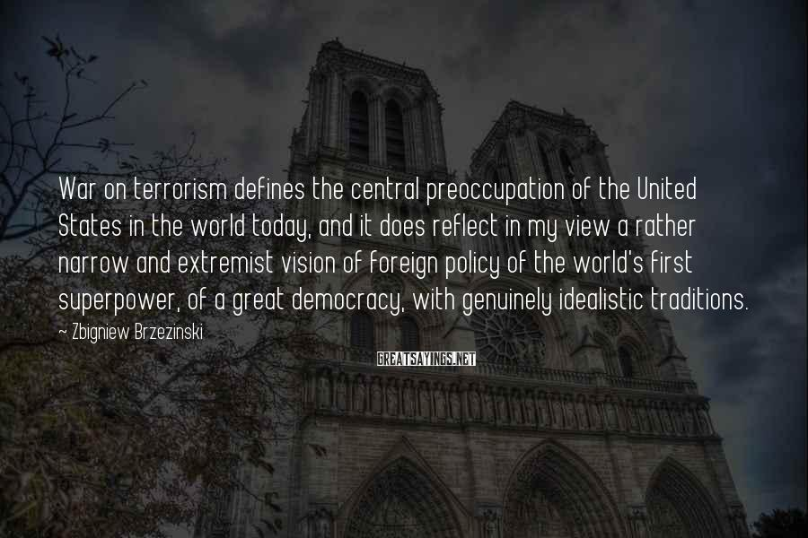 Zbigniew Brzezinski Sayings: War on terrorism defines the central preoccupation of the United States in the world today,