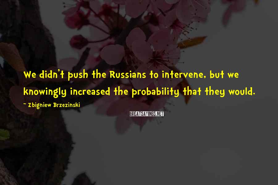 Zbigniew Brzezinski Sayings: We didn't push the Russians to intervene, but we knowingly increased the probability that they
