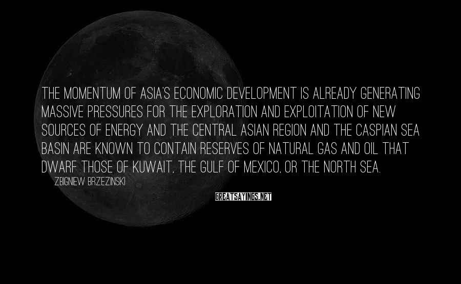 Zbigniew Brzezinski Sayings: The momentum of Asia's economic development is already generating massive pressures for the exploration and