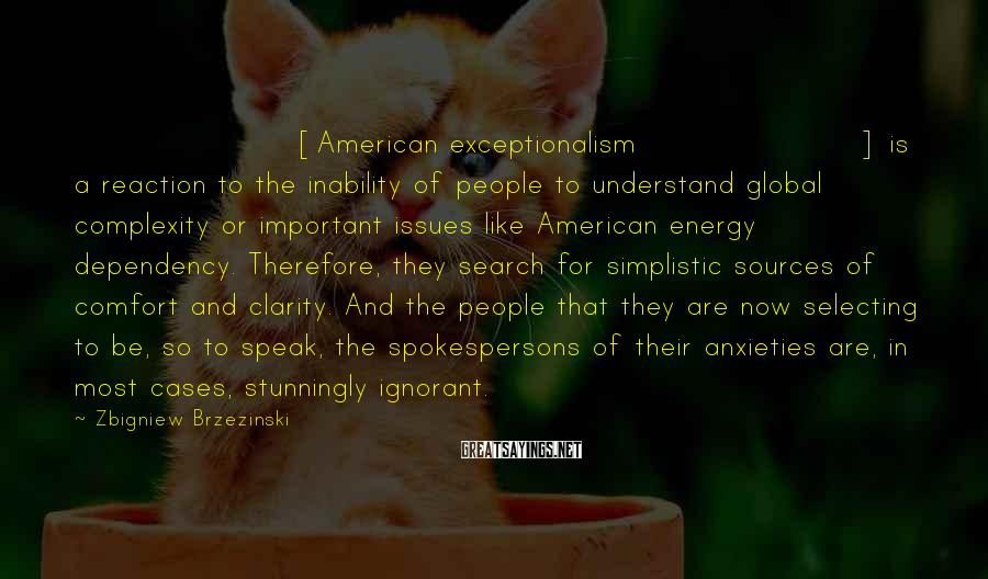 Zbigniew Brzezinski Sayings: [American exceptionalism] is a reaction to the inability of people to understand global complexity or