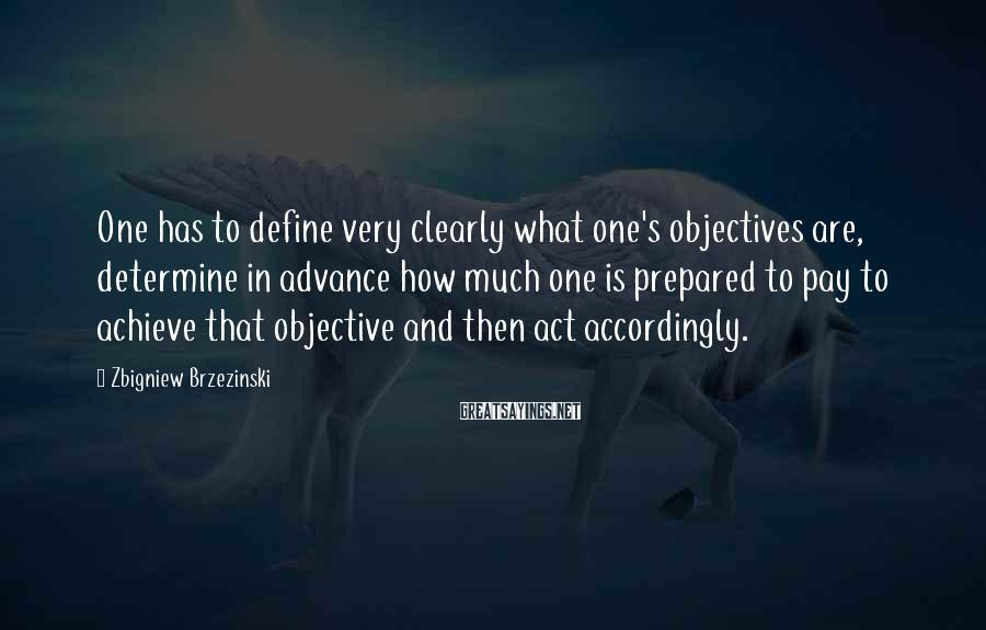 Zbigniew Brzezinski Sayings: One has to define very clearly what one's objectives are, determine in advance how much