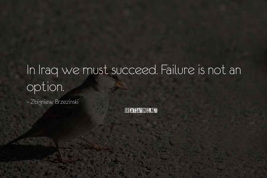 Zbigniew Brzezinski Sayings: In Iraq we must succeed. Failure is not an option.