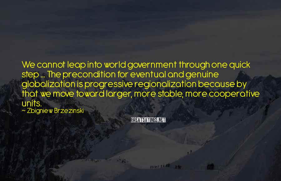 Zbigniew Brzezinski Sayings: We cannot leap into world government through one quick step ... The precondition for eventual