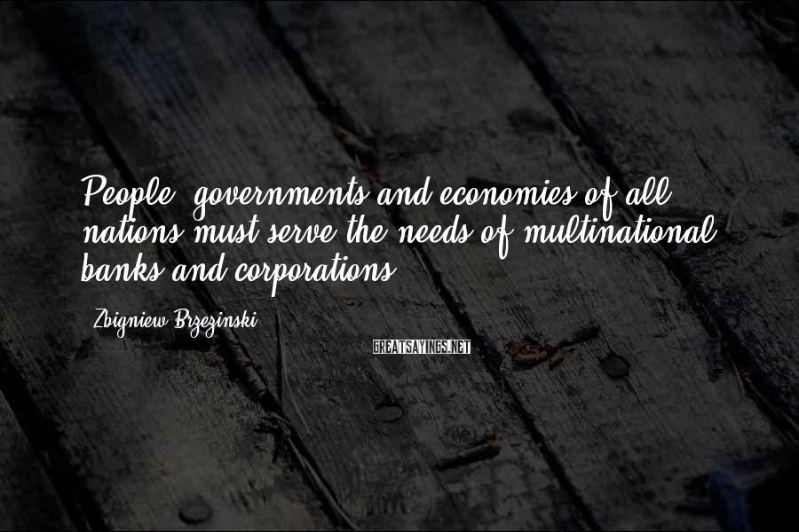 Zbigniew Brzezinski Sayings: People, governments and economies of all nations must serve the needs of multinational banks and