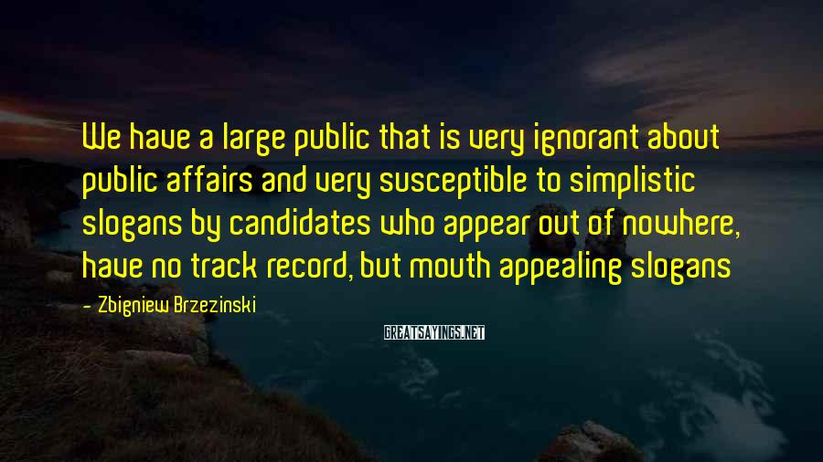 Zbigniew Brzezinski Sayings: We have a large public that is very ignorant about public affairs and very susceptible
