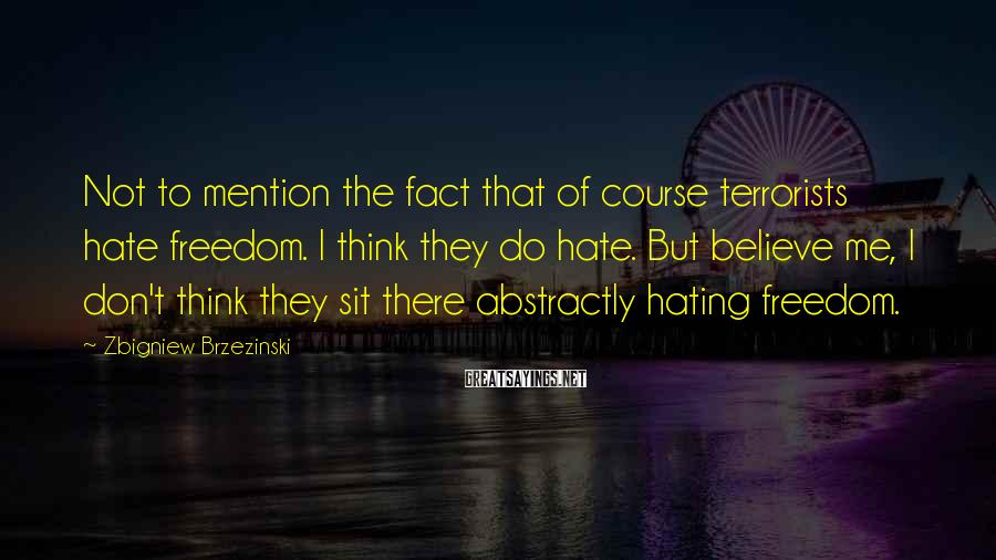 Zbigniew Brzezinski Sayings: Not to mention the fact that of course terrorists hate freedom. I think they do