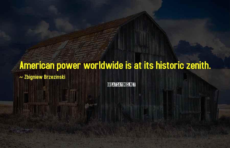 Zbigniew Brzezinski Sayings: American power worldwide is at its historic zenith.