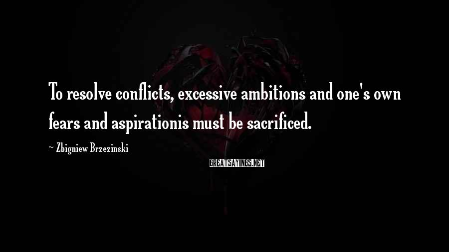 Zbigniew Brzezinski Sayings: To resolve conflicts, excessive ambitions and one's own fears and aspirationis must be sacrificed.