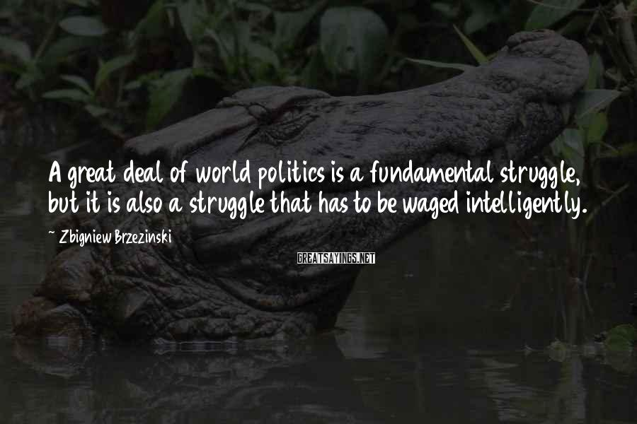 Zbigniew Brzezinski Sayings: A great deal of world politics is a fundamental struggle, but it is also a