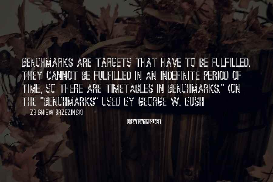 Zbigniew Brzezinski Sayings: Benchmarks are targets that have to be fulfilled. They cannot be fulfilled in an indefinite