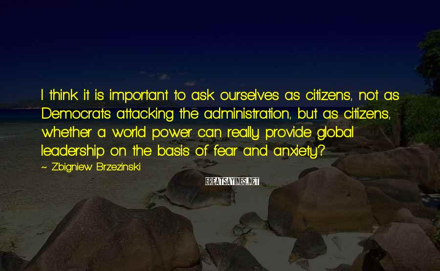 Zbigniew Brzezinski Sayings: I think it is important to ask ourselves as citizens, not as Democrats attacking the