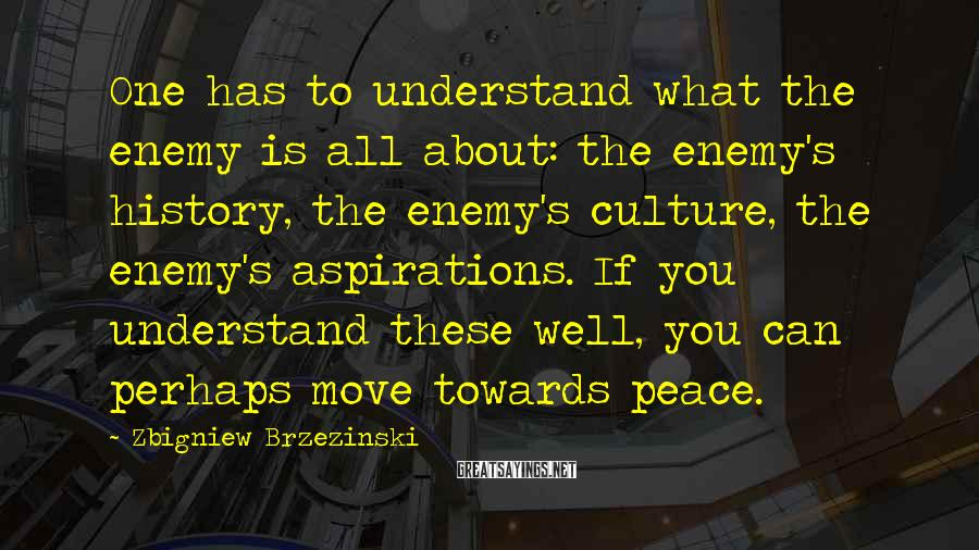Zbigniew Brzezinski Sayings: One has to understand what the enemy is all about: the enemy's history, the enemy's
