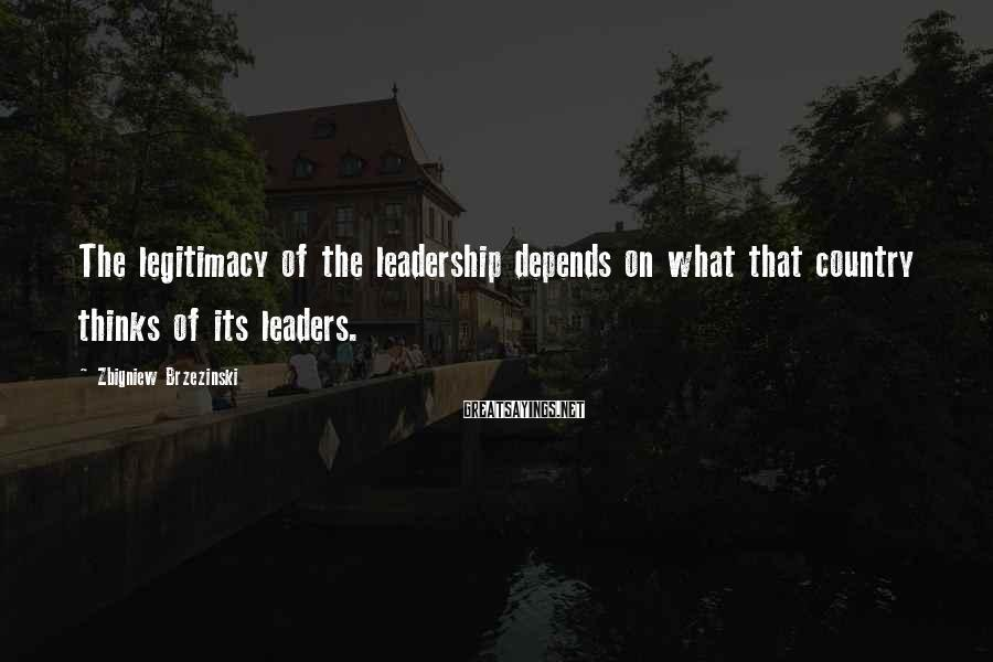 Zbigniew Brzezinski Sayings: The legitimacy of the leadership depends on what that country thinks of its leaders.
