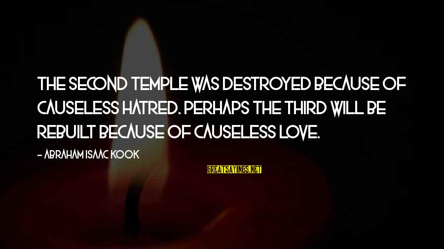 Zeno Greek Philosopher Sayings By Abraham Isaac Kook: The Second Temple was destroyed because of causeless hatred. Perhaps the Third will be rebuilt