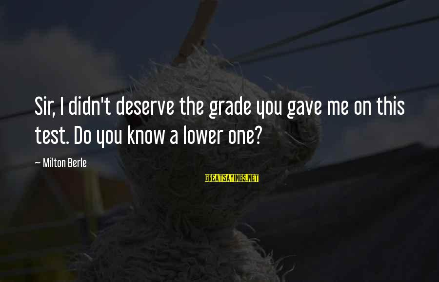 Zeno Greek Philosopher Sayings By Milton Berle: Sir, I didn't deserve the grade you gave me on this test. Do you know