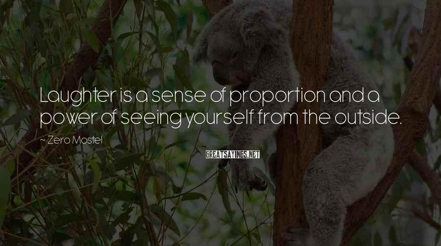 Zero Mostel Sayings: Laughter is a sense of proportion and a power of seeing yourself from the outside.