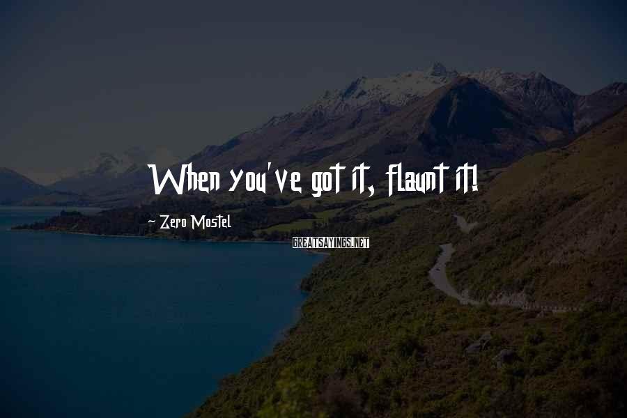 Zero Mostel Sayings: When you've got it, flaunt it!