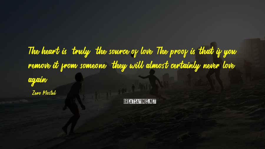 Zero Mostel Sayings: The heart is, truly, the source of love. The proof is that if you remove